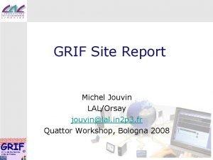 GRIF Site Report Michel Jouvin LALOrsay jouvinlal in