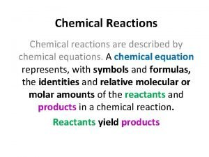 Chemical Reactions Chemical reactions are described by chemical