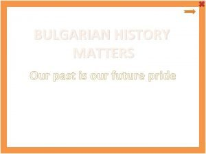 BULGARIAN HISTORY MATTERS Our past is our future