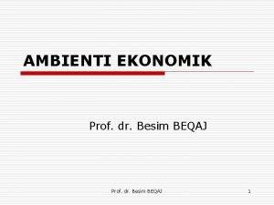 AMBIENTI EKONOMIK Prof dr Besim BEQAJ 1 AMBIENTI