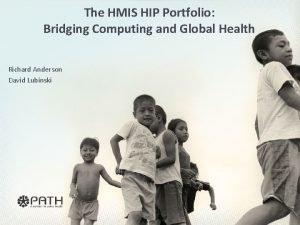 The HMIS HIP Portfolio Bridging Computing and Global