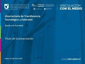 Vicerrectora de Transferencia Tecnolgica y Extensin Nombre de
