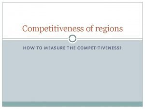 Competitiveness of regions HOW TO MEASURE THE COMPETITIVENESS