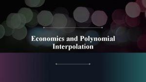 Economics and Polynomial Interpolation Econometrics o Econometrics is