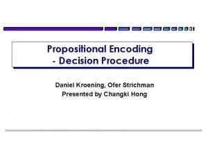 Propositional Encoding Decision Procedure Daniel Kroening Ofer Strichman