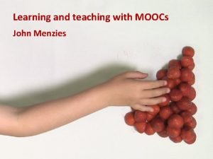 Learning and teaching with MOOCs John Menzies Outline