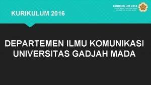 KURIKULUM 2016 DEPARTEMEN ILMU KOMUNIKASI UNIVERSITAR GADJAH MADA