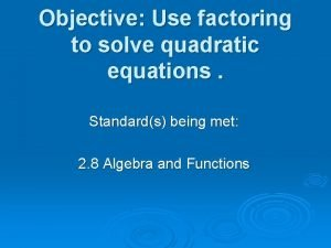 Objective Use factoring to solve quadratic equations Standards