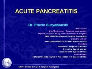 ACUTE PANCREATITIS Dr Pravin Suryawanshi Deputy Dean Chief
