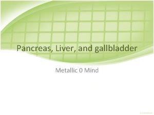 Pancreas Liver and gallbladder Metallic 0 Mind Pancreas