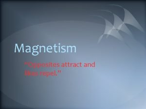 Magnetism Opposites attract and likes repel What is