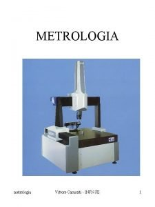 METROLOGIA metrologia Vittore Carassiti INFN FE 1 METROLOGIA