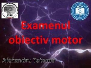 Examenul obiectiv motor Alexandru Tatomir I Sindroamele motoneuronilor