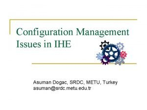 Configuration Management Issues in IHE Asuman Dogac SRDC