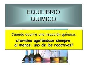 EQUILIBRIO QUMICO Cuando ocurre una reaccin qumica termina