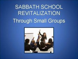 SABBATH SCHOOL REVITALIZATION Through Small Groups Why do