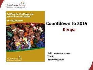 Countdown to 2015 Kenya Add presenter name Date