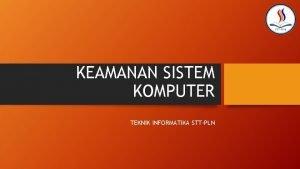 KEAMANAN SISTEM KOMPUTER TEKNIK INFORMATIKA STTPLN Keamanan Sistem
