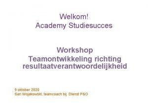 Welkom Academy Studiesucces Workshop Teamontwikkeling richting resultaatverantwoordelijkheid 9