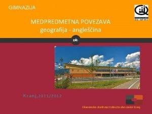 GIMNAZIJA MEDPREDMETNA POVEZAVA geografija angleina Kranj 20112012 Ekonomskostoritveni