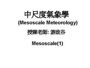 Mesoscale Meteorology Mesoscale1 Mesoscale Meteorology and Forecasting P