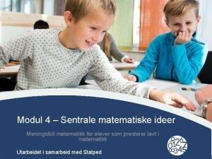 Modul 4 Sentrale matematiske ideer Meningsfull matematikk for