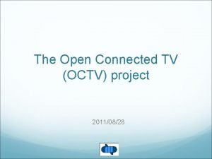 The Open Connected TV OCTV project 20110828 Connected