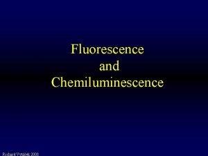 Fluorescence and Chemiluminescence Richard Vytek 2008 Luminescence Emission