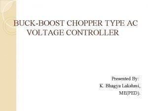 BUCKBOOST CHOPPER TYPE AC VOLTAGE CONTROLLER Presented By