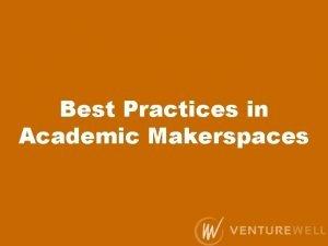 Best Practices in Academic Makerspaces Best Practices in