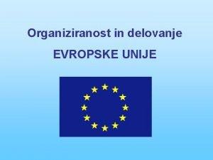 Organiziranost in delovanje EVROPSKE UNIJE Evropska unija je