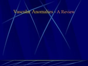 Vascular Anomalies A Review Introduction Vascular anomalies Vascular