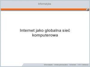 Informatyka Internet jako globalna sie komputerowa Informatyka szkoa