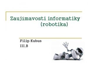 Zaujmavosti informatiky robotika Filip Kubus III B OBSAH