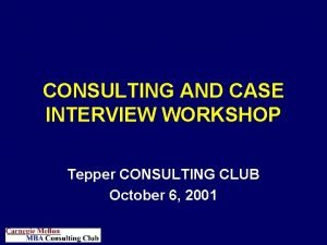 CONSULTING AND CASE INTERVIEW WORKSHOP Tepper CONSULTING CLUB