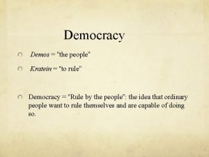 Democracy Demos the people Kratein to rule Democracy