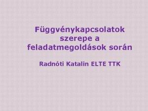 Fggvnykapcsolatok szerepe a feladatmegoldsok sorn Radnti Katalin ELTE