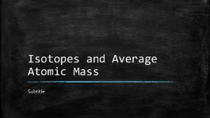 Isotopes and Average Atomic Mass Subtitle Isotopes Atoms