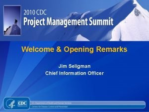 Welcome Opening Remarks Jim Seligman Chief Information Officer