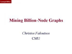 CMU SCS Mining BillionNode Graphs Christos Faloutsos CMU