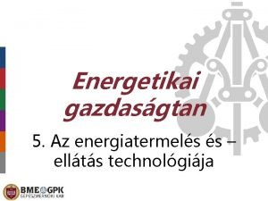 Energetikai gazdasgtan 5 Az energiatermels s ellts technolgija