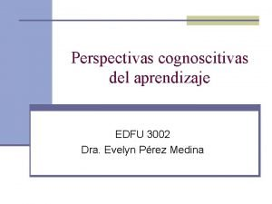 Perspectivas cognoscitivas del aprendizaje EDFU 3002 Dra Evelyn