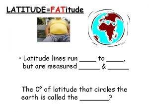 LATITUDEFATitude Latitude lines run to but are measured