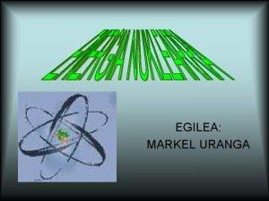EGILEA MARKEL URANGA Zer da Erreakzio nuklearretan askatzen