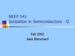 NEEP 541 Ionization in Semiconductors II Fall 2002