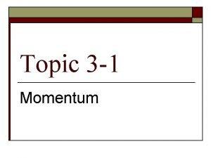 Topic 3 1 Momentum Momentum AKA Inertia in