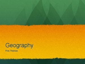Geography Five Themes Geography The study of the