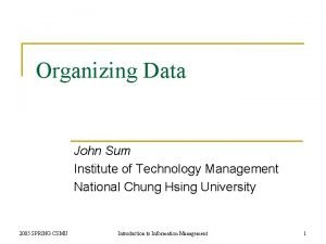 Organizing Data John Sum Institute of Technology Management