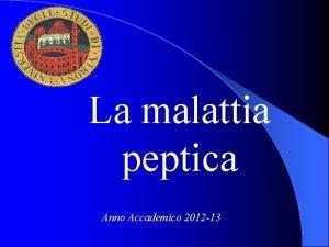 La malattia peptica Anno Accademico 2012 13 Malattia