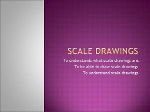 To understands what scale drawings are To be